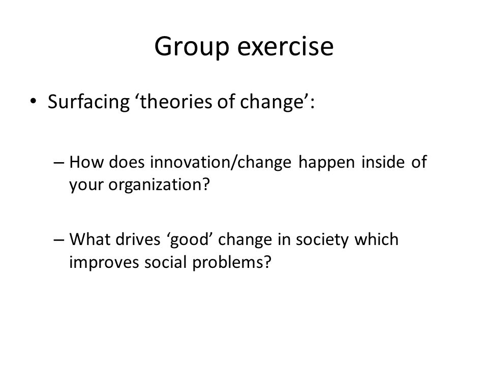 Group exercise Surfacing theories of change: – How does innovation/change happen inside of your organization? – What drives good change in society whi