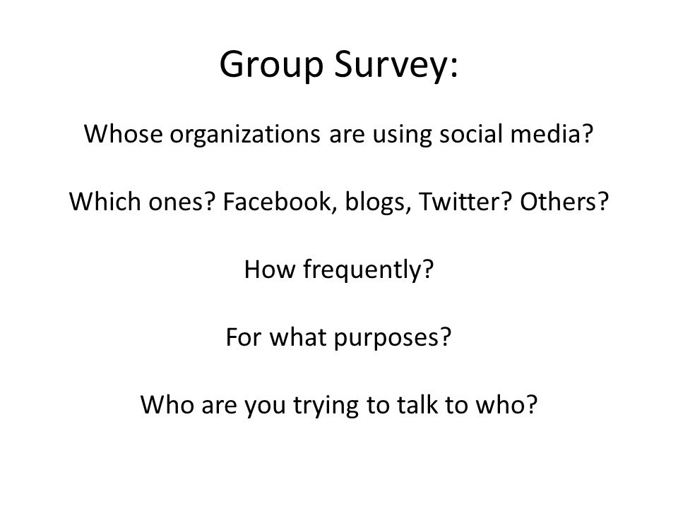 Group Survey: Whose organizations are using social media? Which ones? Facebook, blogs, Twitter? Others? How frequently? For what purposes? Who are you