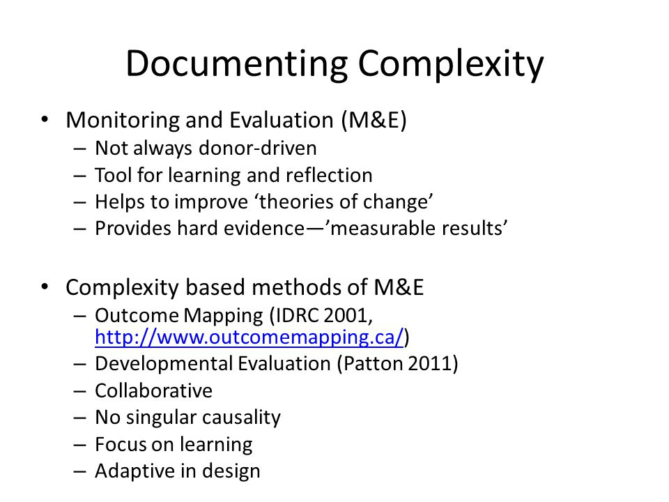 Documenting Complexity Monitoring and Evaluation (M&E) – Not always donor-driven – Tool for learning and reflection – Helps to improve theories of change – Provides hard evidencemeasurable results Complexity based methods of M&E – Outcome Mapping (IDRC 2001, http://www.outcomemapping.ca/) http://www.outcomemapping.ca/ – Developmental Evaluation (Patton 2011) – Collaborative – No singular causality – Focus on learning – Adaptive in design