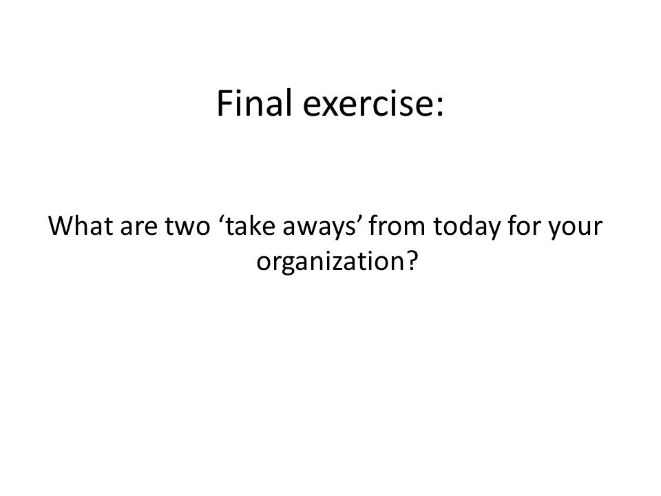 Final exercise: What are two take aways from today for your organization