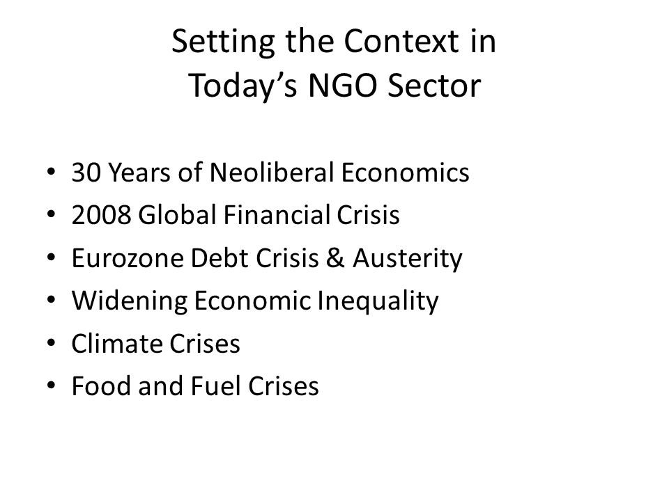 Setting the Context in Todays NGO Sector 30 Years of Neoliberal Economics 2008 Global Financial Crisis Eurozone Debt Crisis & Austerity Widening Economic Inequality Climate Crises Food and Fuel Crises