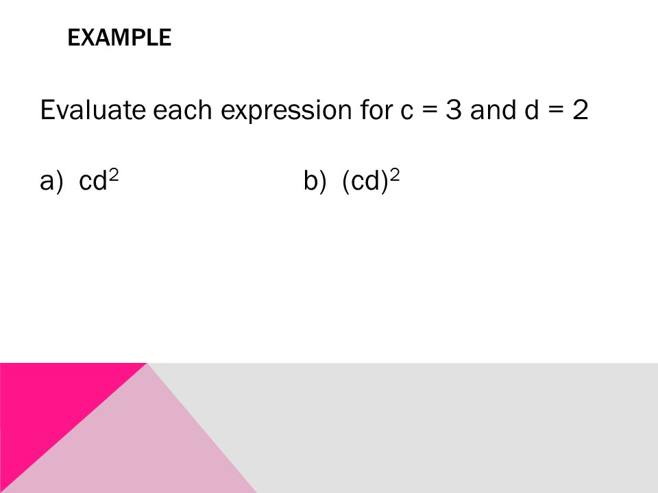 EXAMPLE Evaluate each expression for c = 3 and d = 2 a) cd 2 b) (cd) 2