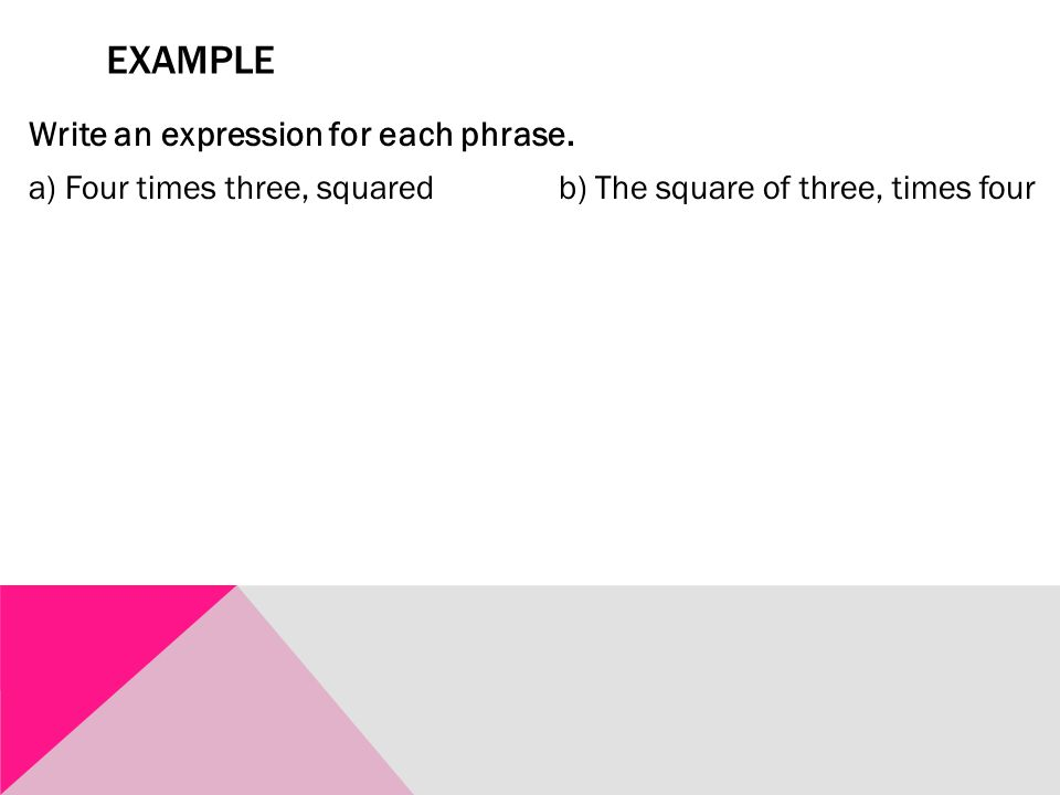 EXAMPLE Write an expression for each phrase. a) Four times three, squaredb) The square of three, times four