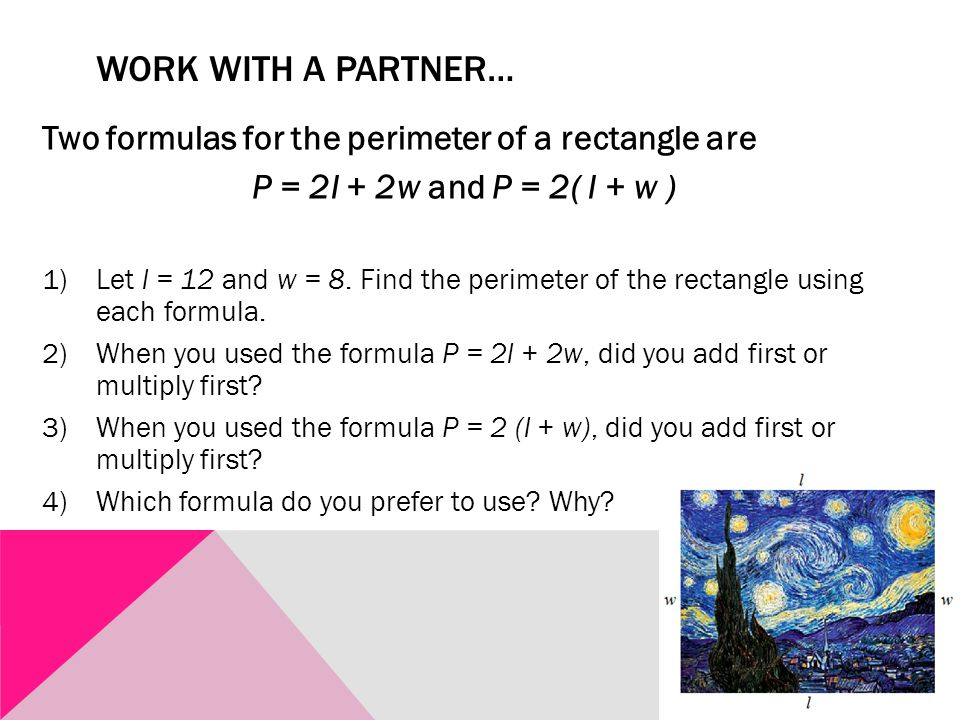 WORK WITH A PARTNER… Two formulas for the perimeter of a rectangle are P = 2l + 2w and P = 2( l + w ) 1)Let l = 12 and w = 8.
