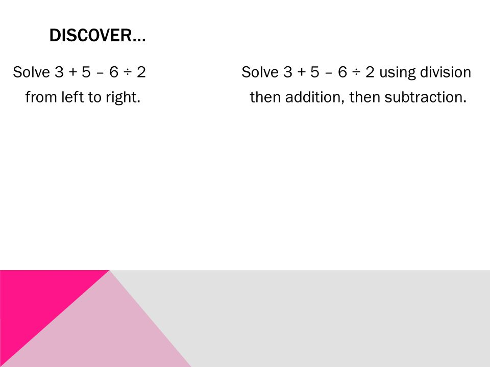DISCOVER… Solve 3 + 5 – 6 ÷ 2 Solve 3 + 5 – 6 ÷ 2 using division from left to right. then addition, then subtraction.