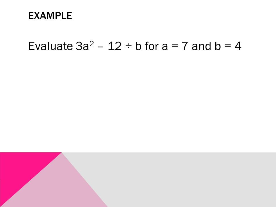 EXAMPLE Evaluate 3a 2 – 12 ÷ b for a = 7 and b = 4