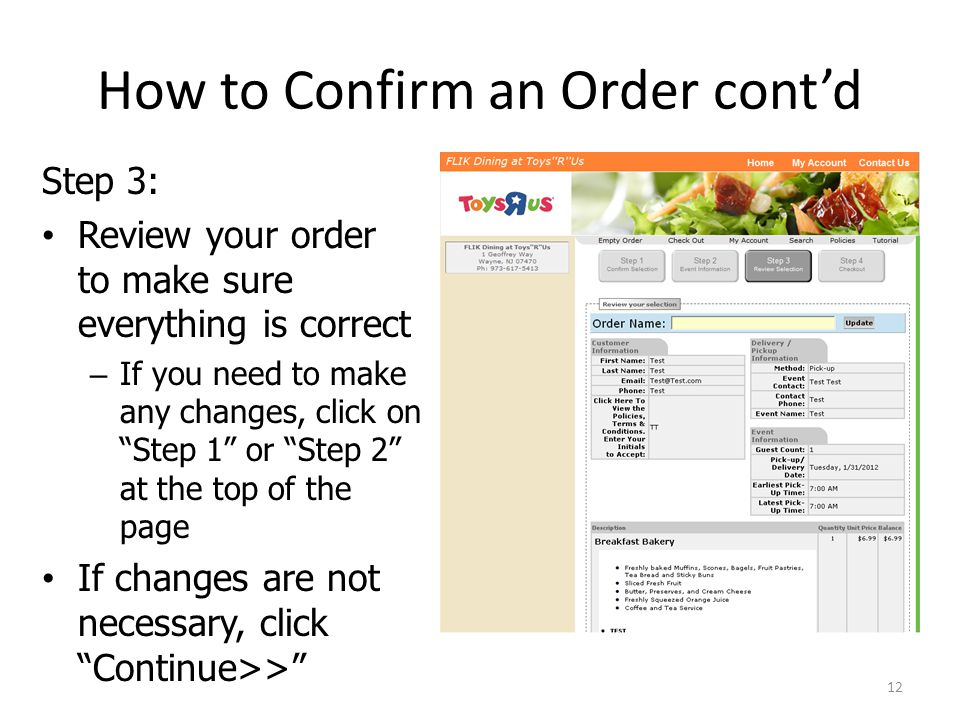 How to Confirm an Order contd Step 3: Review your order to make sure everything is correct – If you need to make any changes, click on Step 1 or Step 2 at the top of the page If changes are not necessary, click Continue>> 12