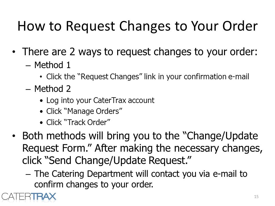 How to Request Changes to Your Order There are 2 ways to request changes to your order: – Method 1 Click the Request Changes link in your confirmation e-mail – Method 2 Log into your CaterTrax account Click Manage Orders Click Track Order Both methods will bring you to the Change/Update Request Form.