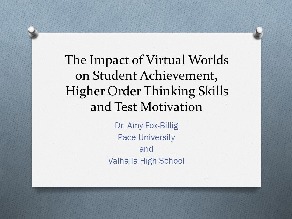 The Impact of Virtual Worlds on Student Achievement, Higher Order Thinking Skills and Test Motivation Dr. Amy Fox-Billig Pace University and Valhalla