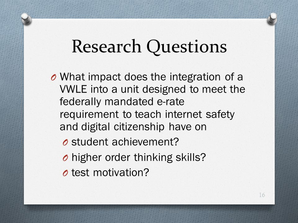 Research Questions O What impact does the integration of a VWLE into a unit designed to meet the federally mandated e-rate requirement to teach intern