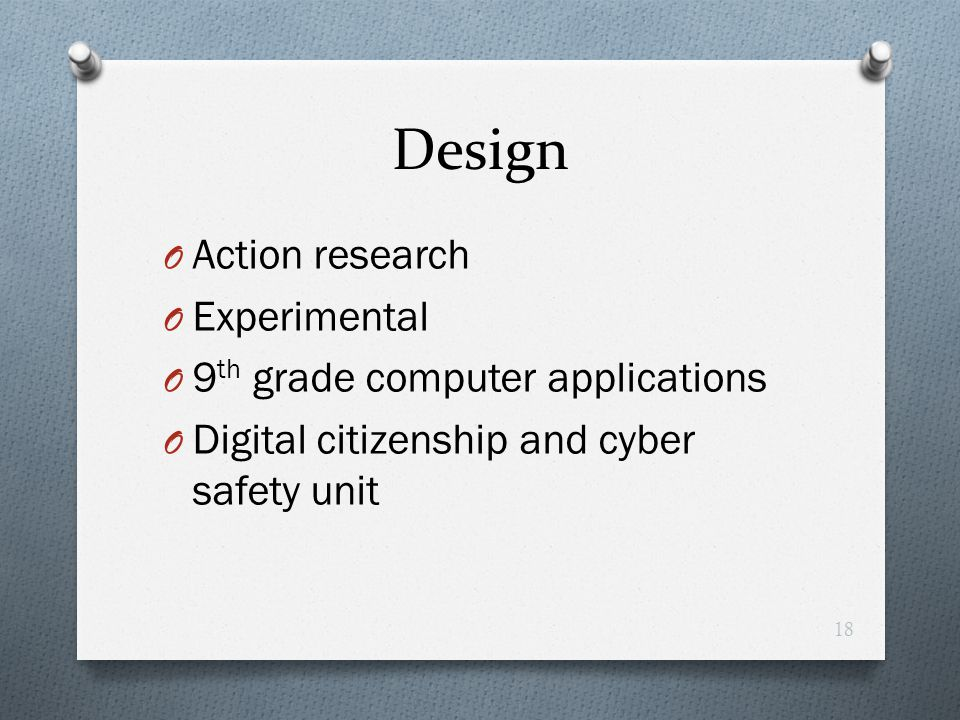 Design O Action research O Experimental O 9 th grade computer applications O Digital citizenship and cyber safety unit 18