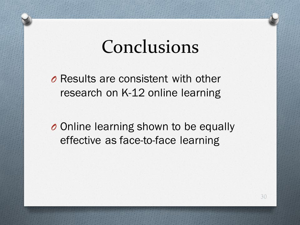 Conclusions O Results are consistent with other research on K-12 online learning O Online learning shown to be equally effective as face-to-face learn