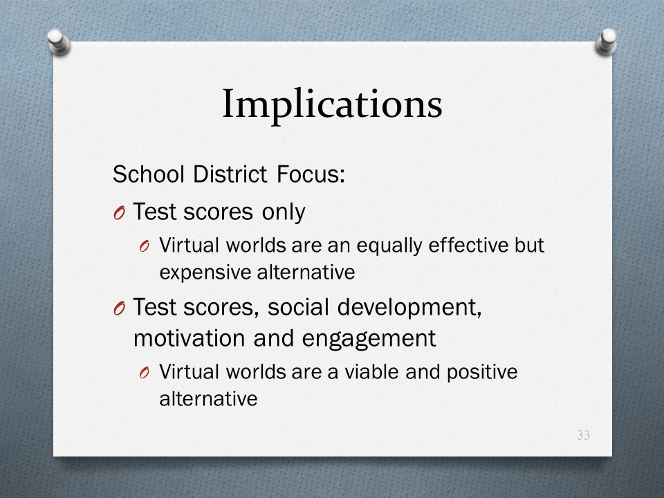 Implications School District Focus: O Test scores only O Virtual worlds are an equally effective but expensive alternative O Test scores, social devel