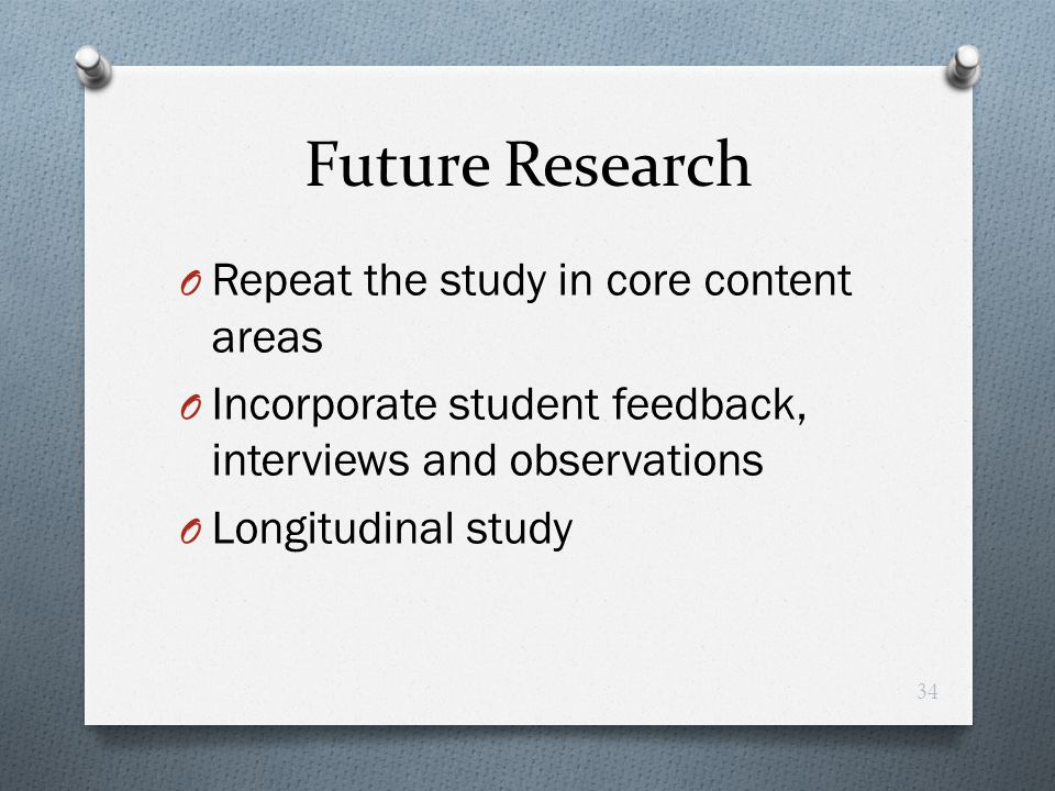 Future Research O Repeat the study in core content areas O Incorporate student feedback, interviews and observations O Longitudinal study 34