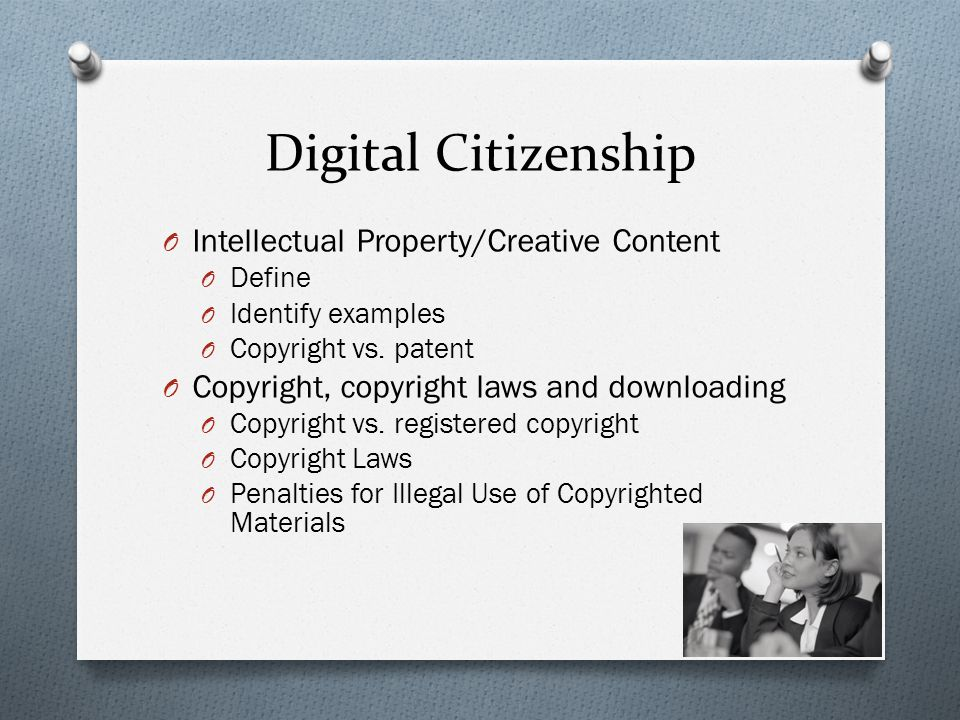 Digital Citizenship O Intellectual Property/Creative Content O Define O Identify examples O Copyright vs. patent O Copyright, copyright laws and downl