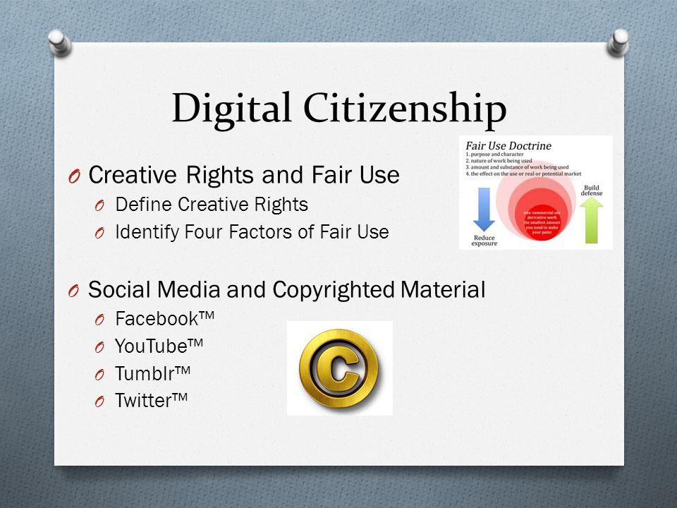 Digital Citizenship O Creative Rights and Fair Use O Define Creative Rights O Identify Four Factors of Fair Use O Social Media and Copyrighted Materia