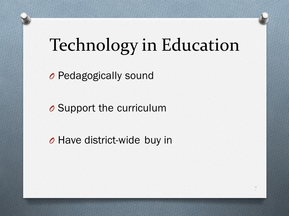 Technology in Education O Pedagogically sound O Support the curriculum O Have district-wide buy in 7