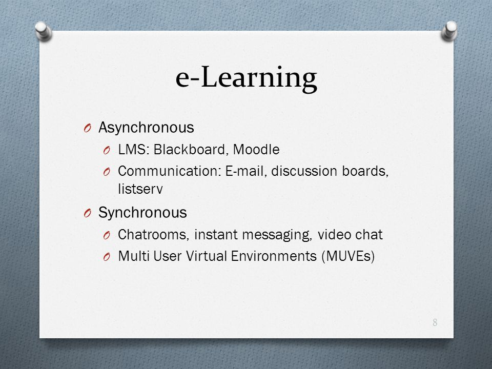 e-Learning O Asynchronous O LMS: Blackboard, Moodle O Communication: E-mail, discussion boards, listserv O Synchronous O Chatrooms, instant messaging,