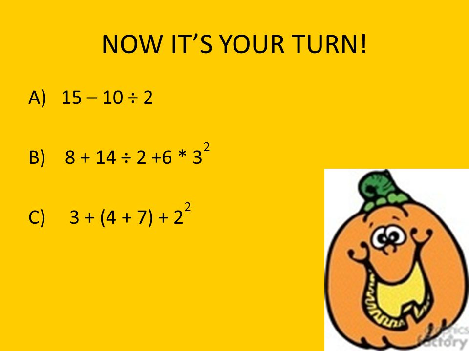 NOW ITS YOUR TURN! A) 15 – 10 ÷ 2 B) 8 + 14 ÷ 2 +6 * 3 2 C) 3 + (4 + 7) + 2 2