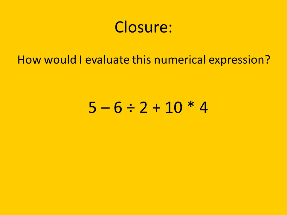 Closure: How would I evaluate this numerical expression? 5 – 6 ÷ 2 + 10 * 4