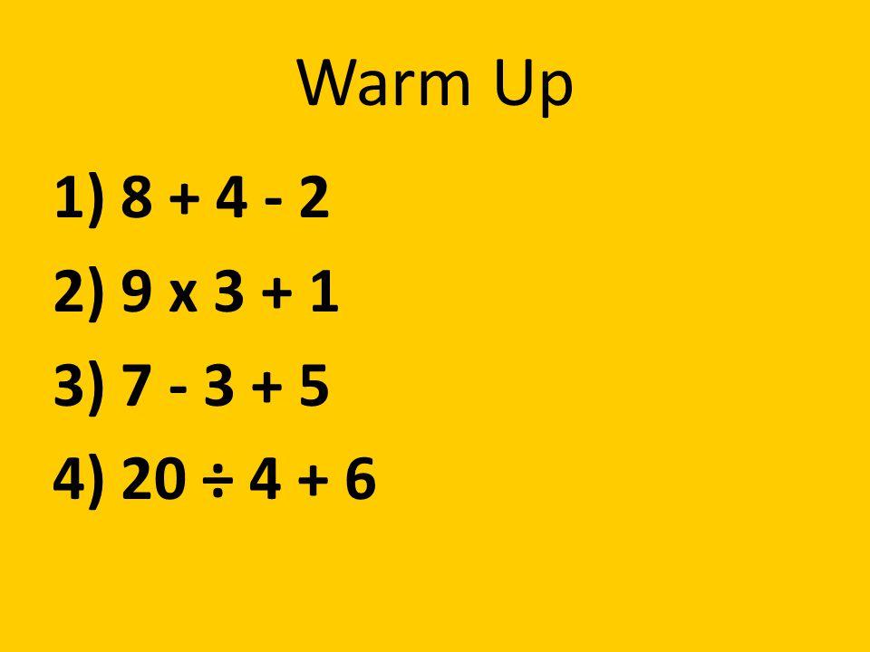 Warm Up 1) 8 + 4 - 2 2) 9 x 3 + 1 3) 7 - 3 + 5 4) 20 ÷ 4 + 6