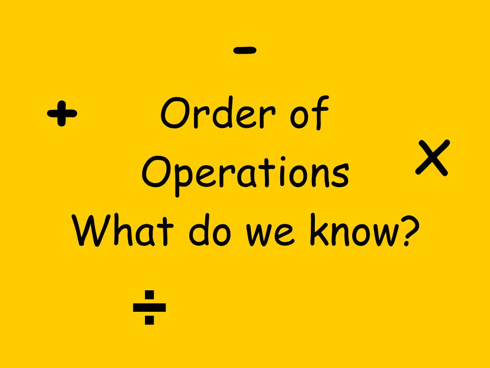 - Order of Operations What do we know? + x ÷