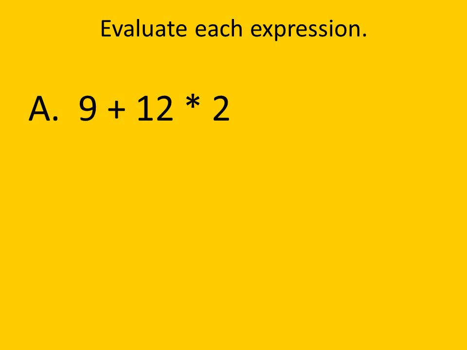 Evaluate each expression. A. 9 + 12 * 2