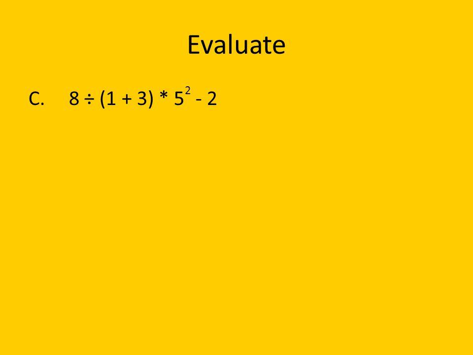 Evaluate C. 8 ÷ (1 + 3) * 5 2 - 2