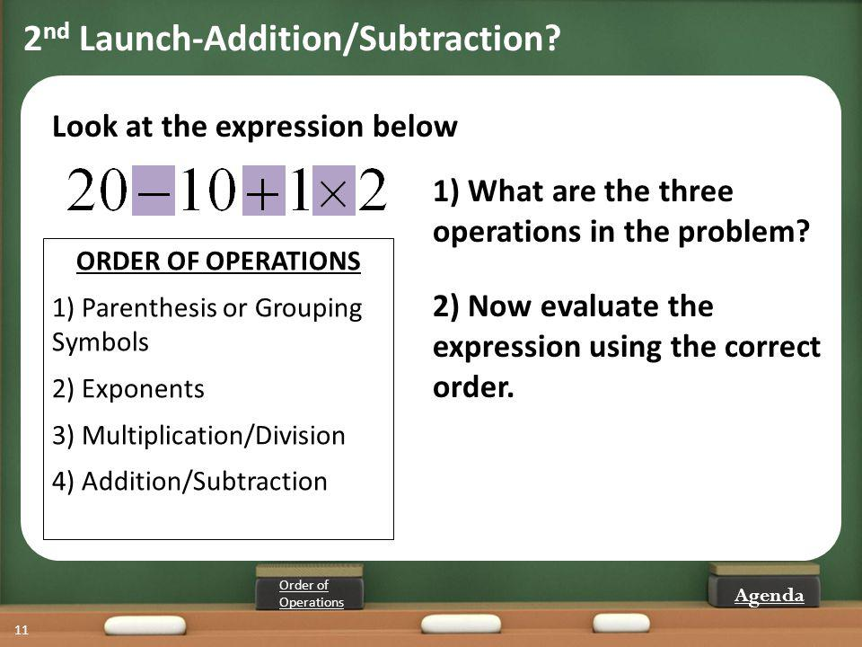 11 1) What are the three operations in the problem? Look at the expression below ORDER OF OPERATIONS 1) Parenthesis or Grouping Symbols 2) Exponents 3