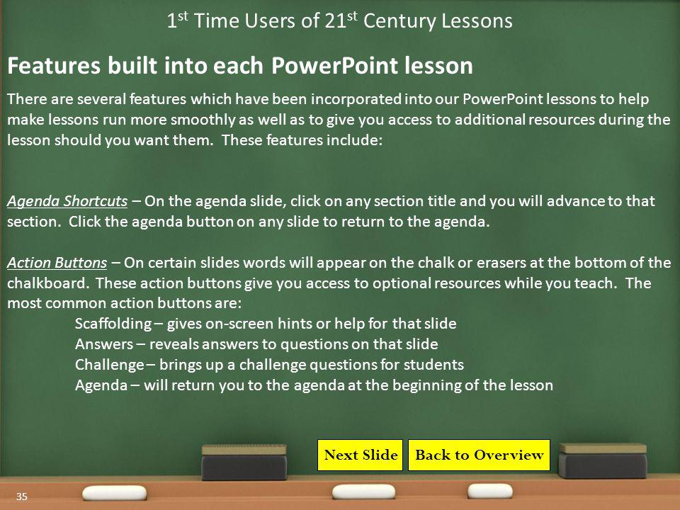 35 1 st Time Users of 21 st Century Lessons There are several features which have been incorporated into our PowerPoint lessons to help make lessons r