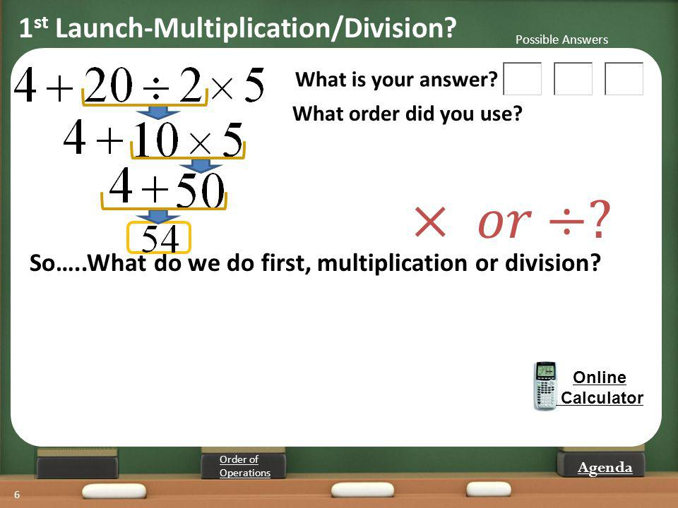 6 What is your answer? What order did you use? Online Calculator So…..What do we do first, multiplication or division? Order of Operations Possible An