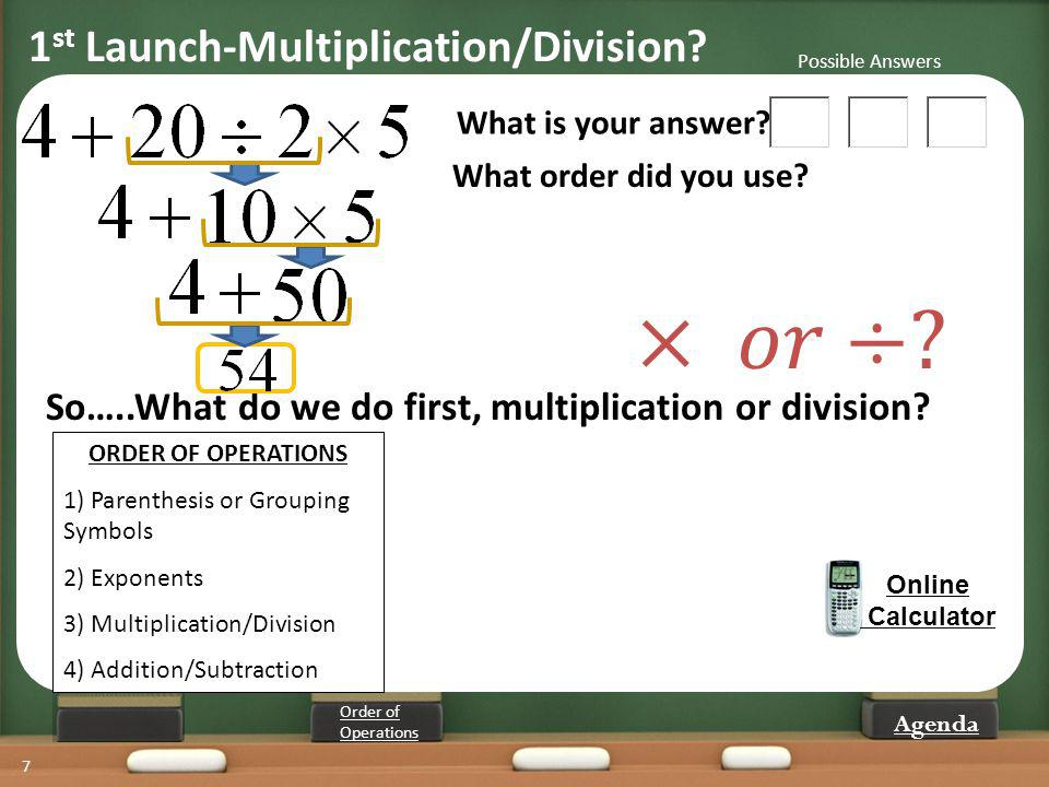 7 What is your answer? What order did you use? Online Calculator So…..What do we do first, multiplication or division? ORDER OF OPERATIONS 1) Parenthe