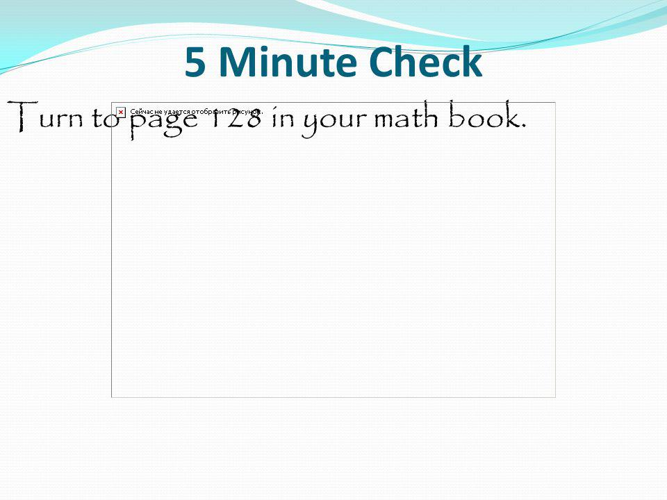 5 Minute Check Turn to page 128 in your math book.