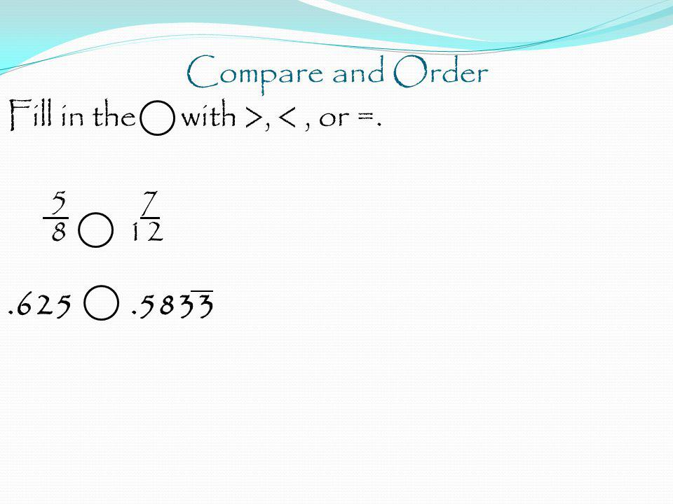 Compare and Order Fill in the with >, <, or =. 5 7 8 12.625.5833