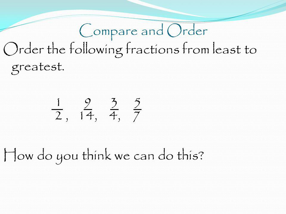 Compare and Order Order the following fractions from least to greatest. 1 9 3 5 2, 14, 4, 7 How do you think we can do this?