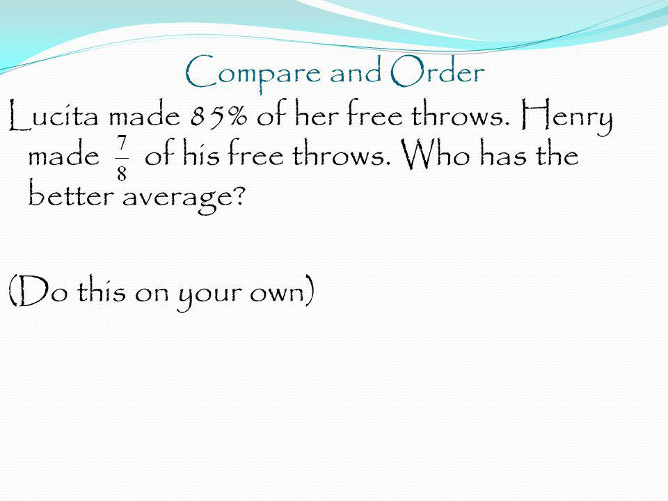 Compare and Order Lucita made 85% of her free throws. Henry made of his free throws. Who has the better average? (Do this on your own)