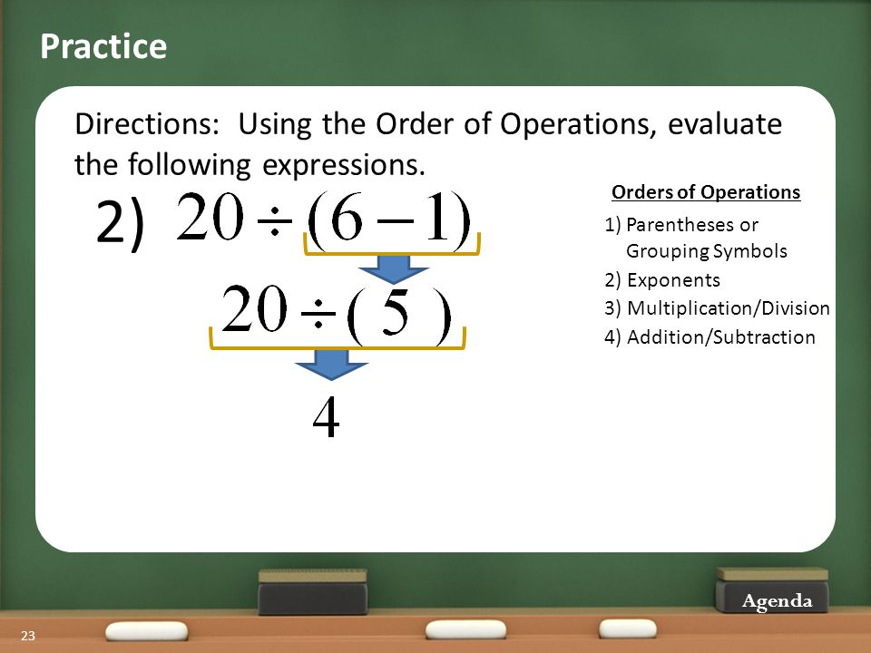 23 Directions: Using the Order of Operations, evaluate the following expressions. Practice 2) Agenda 2) Exponents 3) Multiplication/Division 4) Additi