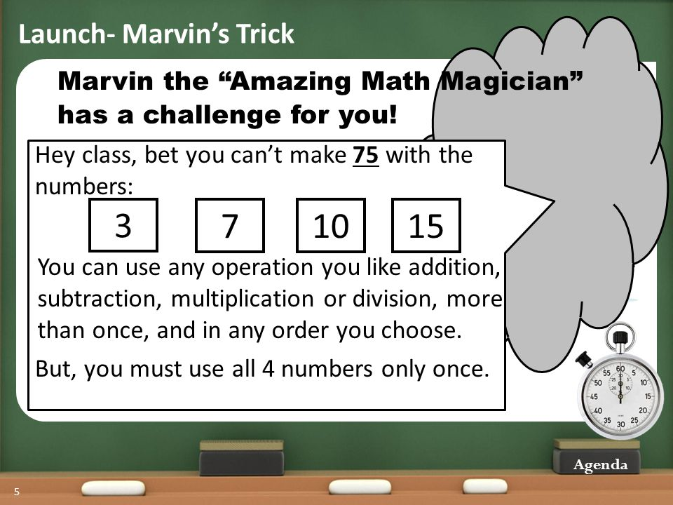 Launch- Marvins Trick Agenda 5 has a challenge for you! Marvin the Amazing Math Magician Hey class, bet you cant make 75 with the numbers: 3 71015 But