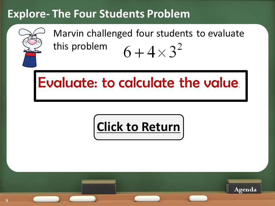 Explore- The Four Students Problem 9 Agenda Marvin challenged four students to evaluate this problem Evaluate: to calculate the value. Click to Return