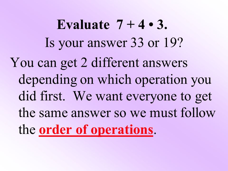 Evaluate 7 + 4 3.Is your answer 33 or 19.