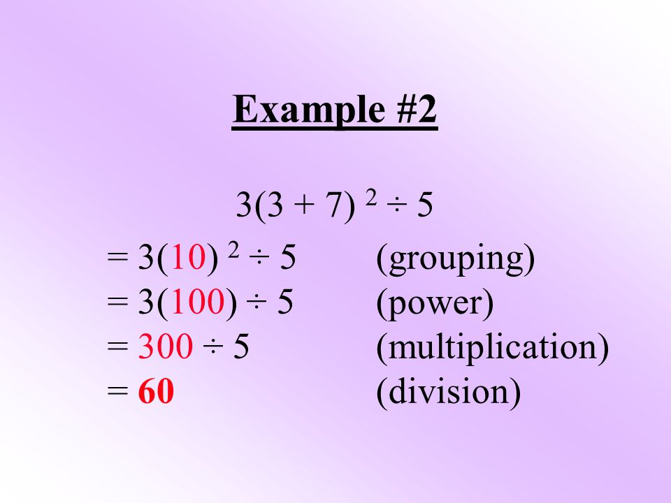 Example #2 3(3 + 7) 2 ÷ 5 = 3(10) 2 ÷ 5(grouping) = 3(100) ÷ 5(power) = 300 ÷ 5(multiplication) = 60(division)