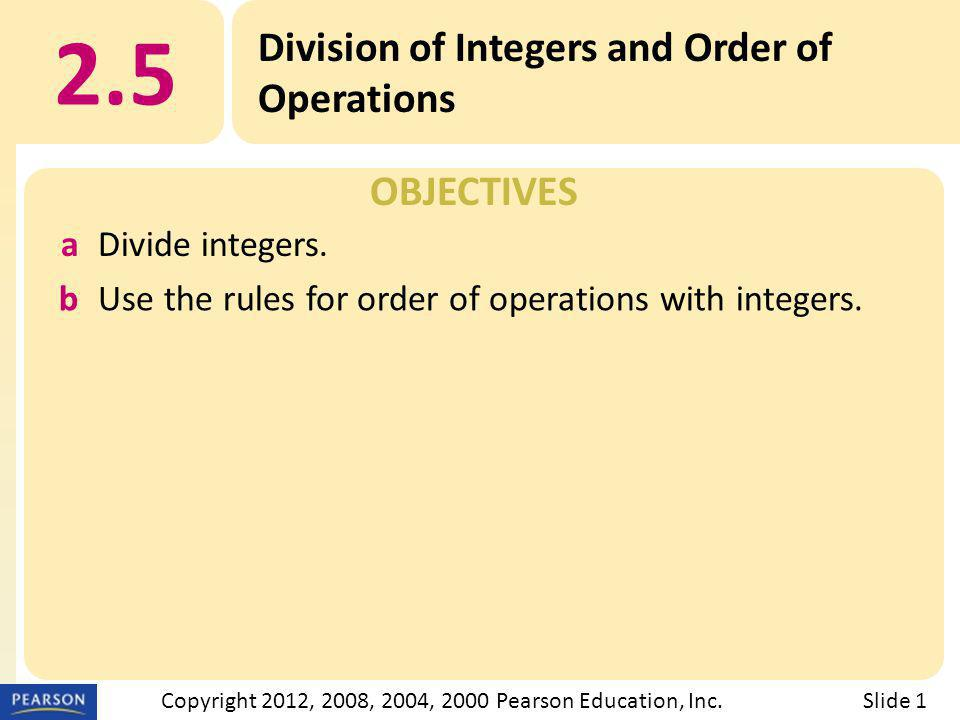 OBJECTIVES 2.5 Division of Integers and Order of Operations Slide 1Copyright 2012, 2008, 2004, 2000 Pearson Education, Inc.