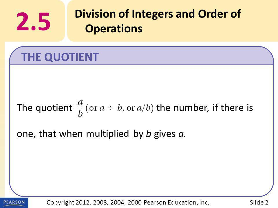 2.5 Division of Integers and Order of Operations THE QUOTIENT Slide 2Copyright 2012, 2008, 2004, 2000 Pearson Education, Inc.