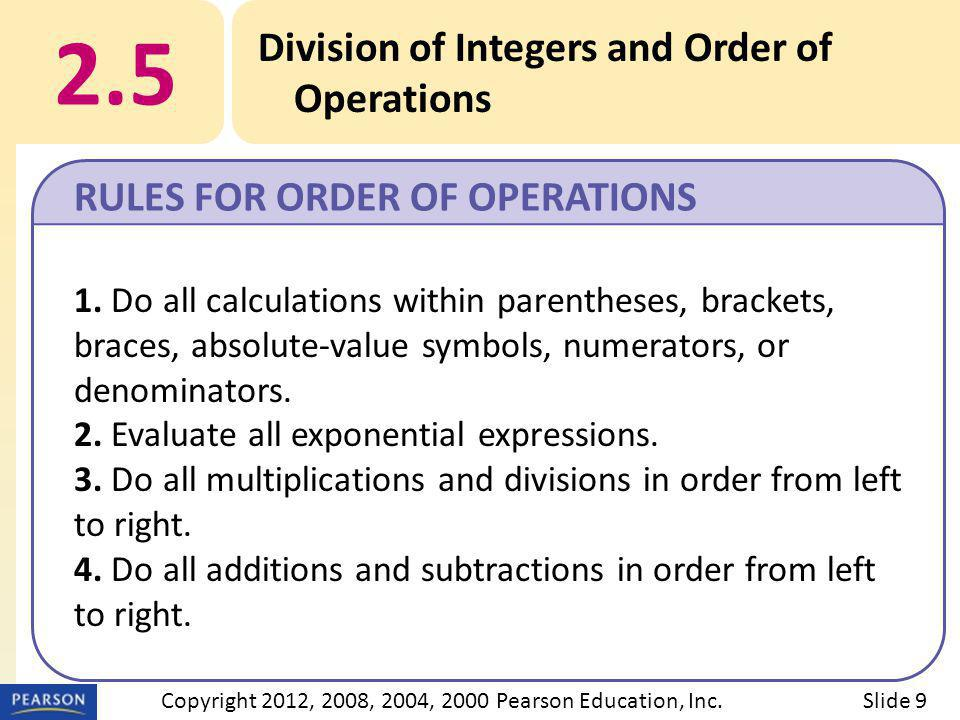 2.5 Division of Integers and Order of Operations RULES FOR ORDER OF OPERATIONS Slide 9Copyright 2012, 2008, 2004, 2000 Pearson Education, Inc.
