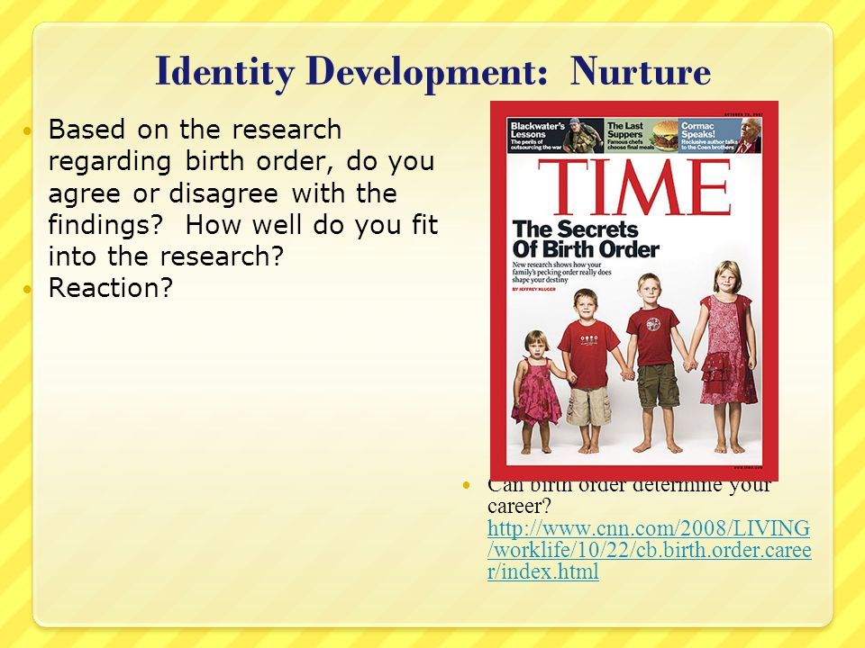 Identity Development: Nurture Based on the research regarding birth order, do you agree or disagree with the findings.