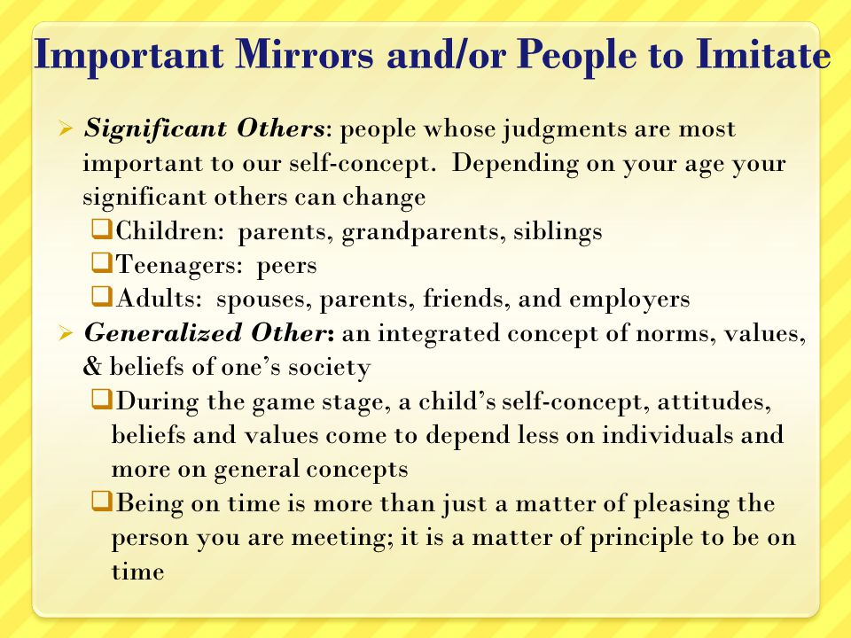 Important Mirrors and/or People to Imitate Significant Others: people whose judgments are most important to our self-concept.