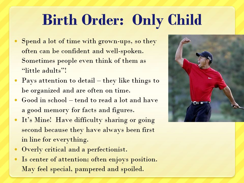 Birth Order: Only Child Spend a lot of time with grown-ups, so they often can be confident and well-spoken. Sometimes people even think of them as lit
