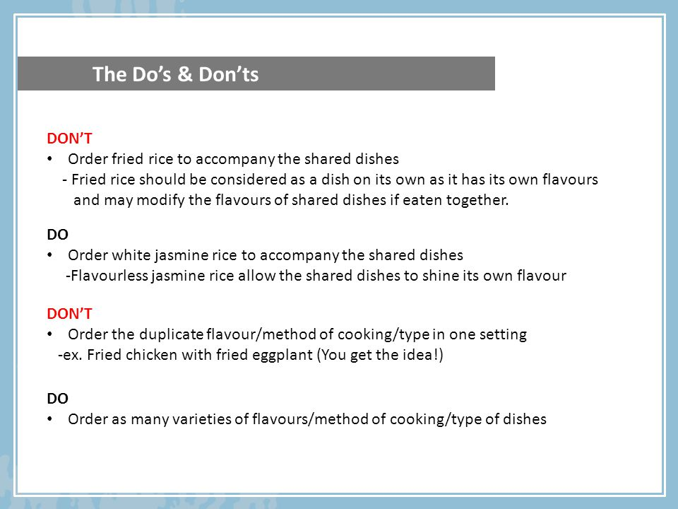 The Dos & Donts DONT Order fried rice to accompany the shared dishes - Fried rice should be considered as a dish on its own as it has its own flavours and may modify the flavours of shared dishes if eaten together.
