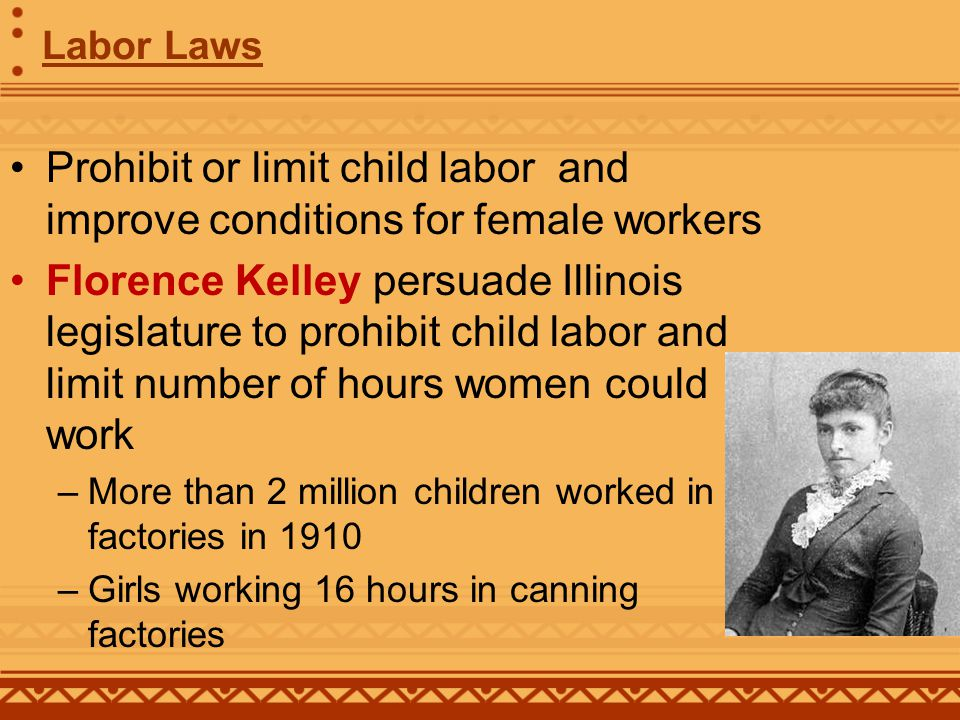 Prohibit or limit child labor and improve conditions for female workers Florence Kelley persuade Illinois legislature to prohibit child labor and limit number of hours women could work –More than 2 million children worked in factories in 1910 –Girls working 16 hours in canning factories