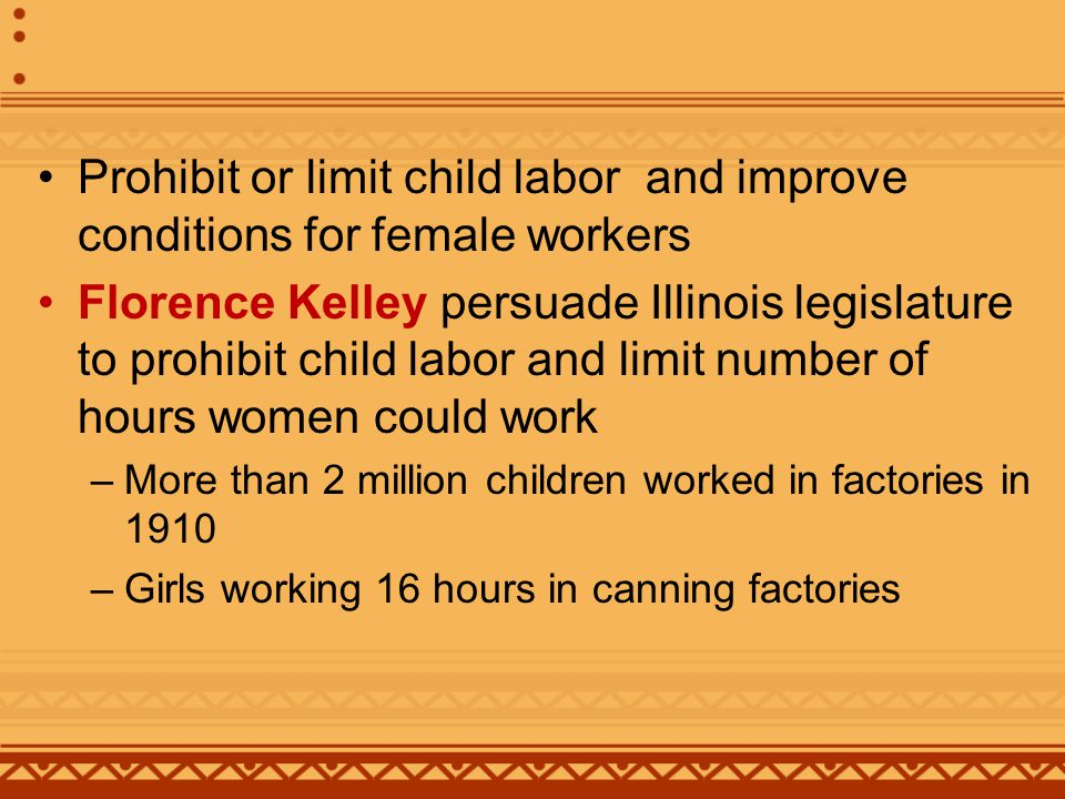 George Creel Children in Bondage 1913 describes problem of child labor –Also campaigned for laws to force factories to limit hours employers demanded 1903 Florence Kelley helped pass a law in Oregon limiting laundry workers to 10 hour days –Utah already had laws limiting workdays to 8 hours in certain jobs